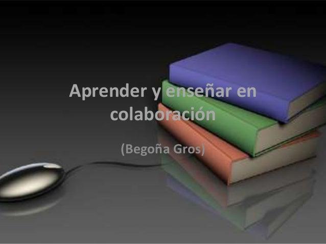 Aprender y enseñar en  colaboración  (Begoña Gros)