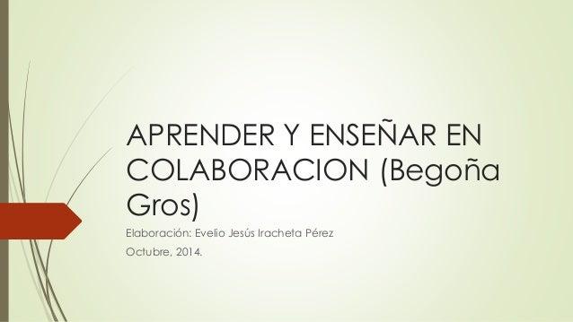 APRENDER Y ENSEÑAR EN  COLABORACION (Begoña  Gros)  Elaboración: Evelio Jesús Iracheta Pérez  Octubre, 2014.