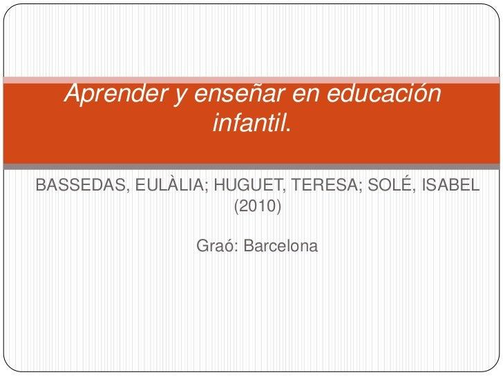 BASSEDAS, EULÀLIA; HUGUET, TERESA; SOLÉ, ISABEL <br />(2010)<br />Graó: Barcelona<br />Aprender y enseñar en educación inf...