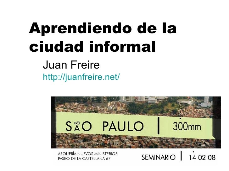 Aprendiendo de la ciudad informal Juan Freire http:// juanfreire.net /