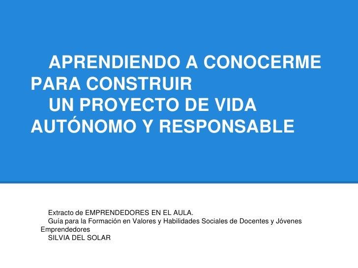 APRENDIENDO A CONOCERMEPARA CONSTRUIR UN PROYECTO DE VIDAAUTÓNOMO Y RESPONSABLE Extracto de EMPRENDEDORES EN EL AULA. Guía...