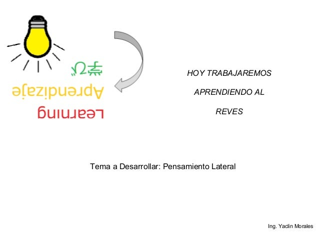 HOY TRABAJAREMOS APRENDIENDO AL REVES Tema a Desarrollar: Pensamiento Lateral Ing. Yaclin Morales