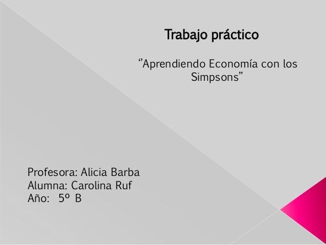 ''Aprendiendo Economía con los Simpsons'' Trabajo práctico Profesora: Alicia Barba Alumna: Carolina Ruf Año: 5º B