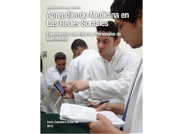 UNIVERSIDAD DEL NORTEAprendiendo Medicina enLas Redes SocialesExperiencias con Entornos Personales deAprendizajeCarlo Caba...