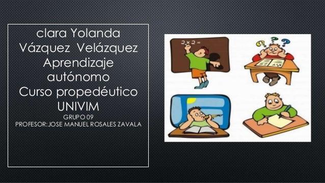 clara Yolanda Vázquez Velázquez Aprendizaje autónomo Curso propedéutico UNIVIM GRUPO 09 PROFESOR:JOSE MANUEL ROSALES ZAVALA