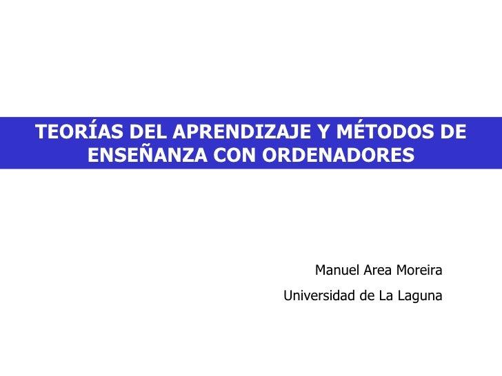 TEORÍAS DEL APRENDIZAJE Y MÉTODOS DE ENSEÑANZA CON ORDENADORES Manuel Area Moreira Universidad de La Laguna