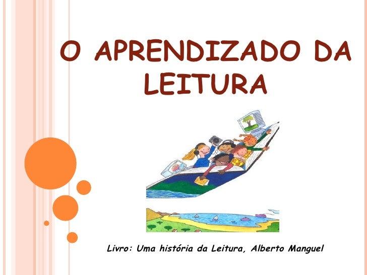 O APRENDIZADO DA LEITURA Livro: Uma história da Leitura, Alberto Manguel