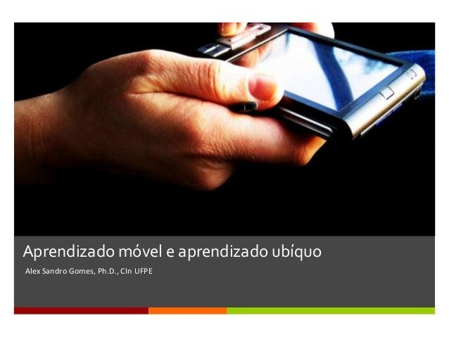 Aprendizado móvel e aprendizado ubíquoAlex Sandro Gomes, Ph.D., CIn UFPE
