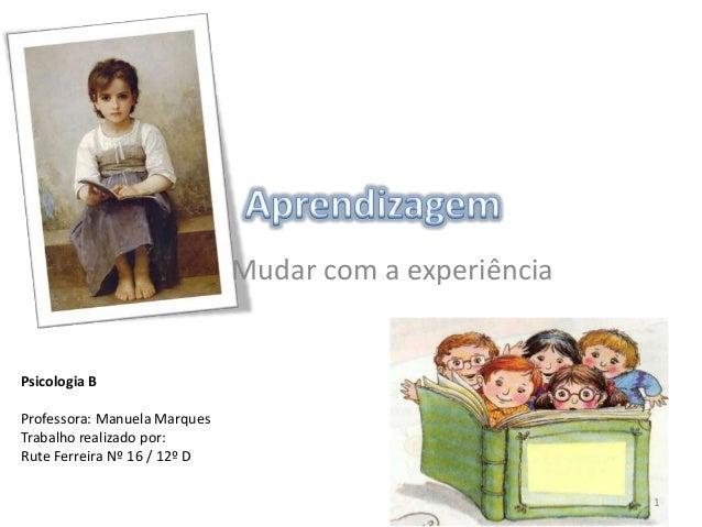 Psicologia BProfessora: Manuela MarquesTrabalho realizado por:Rute Ferreira Nº 16 / 12º DMudar com a experiência1