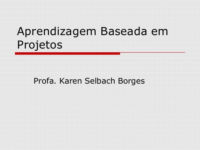 Aprendizagem Baseada em Projetos Profa. Karen Selbach Borges