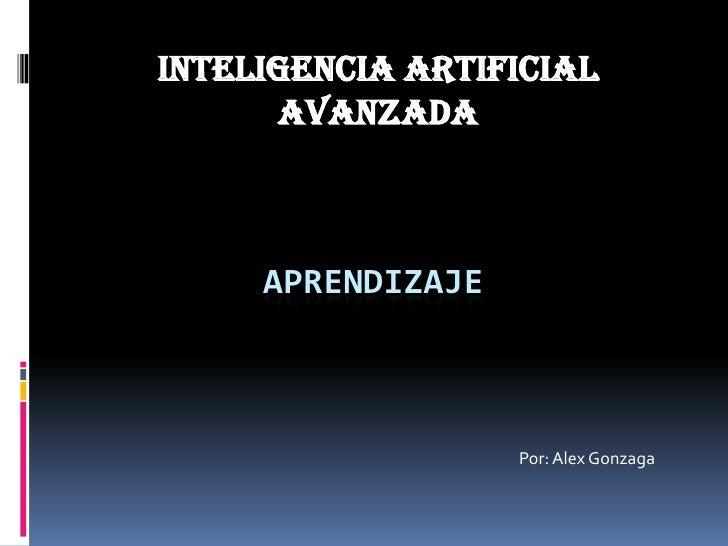 INTELIGENCIA ARTIFICIAL AVANZADA<br />aPRENDIZAJE<br />Por: Alex Gonzaga<br />