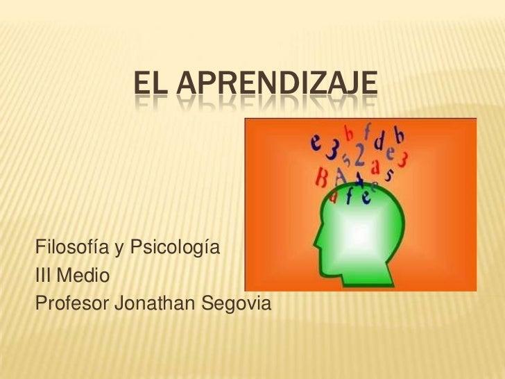 El Aprendizaje<br />Filosofía y Psicología<br />III Medio<br />Profesor Jonathan Segovia<br />