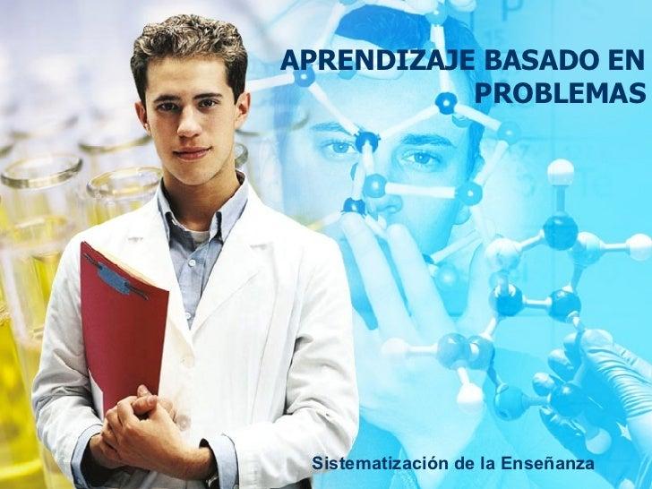 APRENDIZAJE BASADO EN PROBLEMAS Sistematización de la Enseñanza