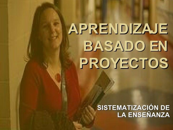 APRENDIZAJE BASADO EN PROYECTOS SISTEMATIZACIÓN DE LA ENSEÑANZA