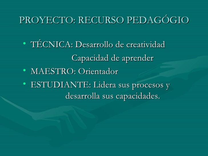 PROYECTO: RECURSO PEDAGÓGIO <ul><li>TÉCNICA: Desarrollo de creatividad </li></ul><ul><li>Capacidad de aprender </li></ul><...