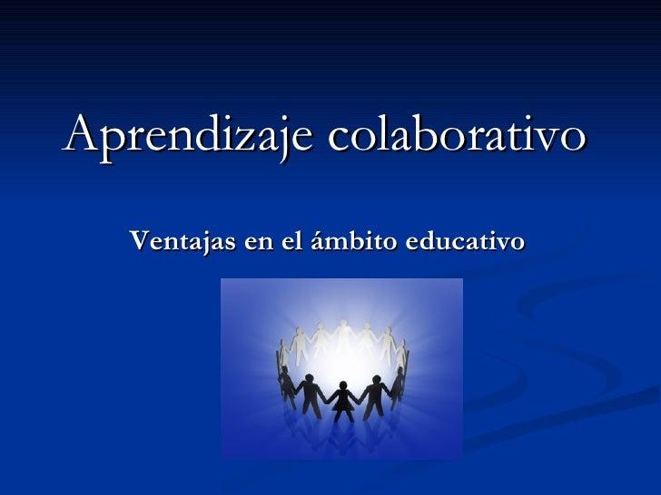 Aprendizaje Colaborativo   Ventajas
