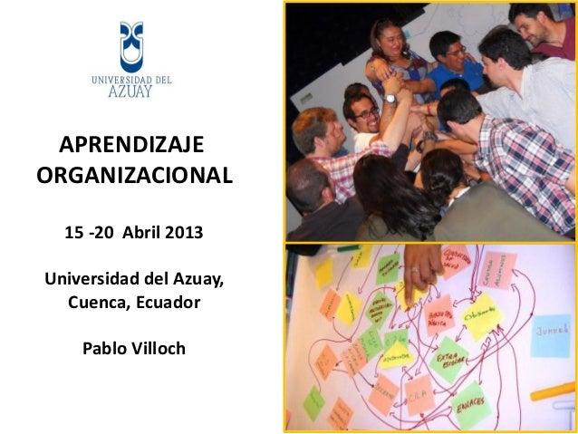 APRENDIZAJEORGANIZACIONAL15 -20 Abril 2013Universidad del Azuay,Cuenca, EcuadorPablo Villoch