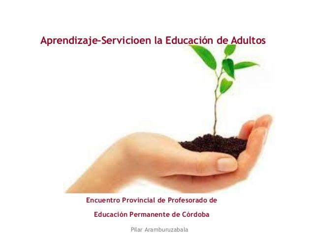 Aprendizaje-Servicioen la Educación de Adultos Encuentro Provincial de Profesorado de Educación Permanente de Córdoba Pila...