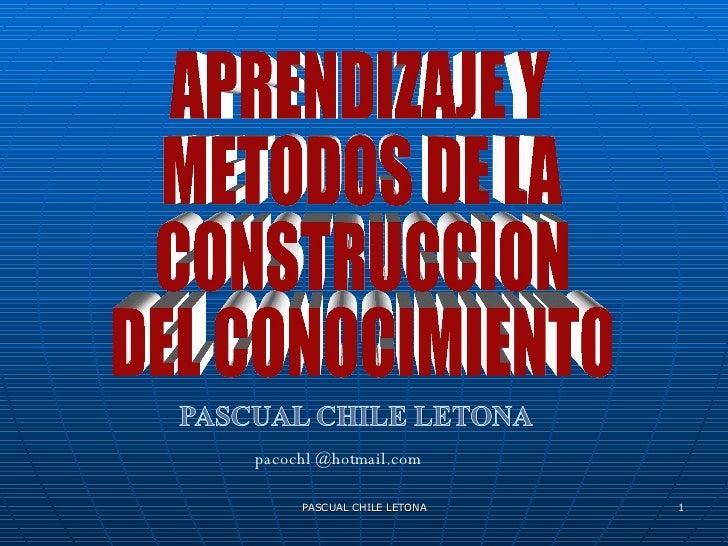 PASCUAL CHILE LETONA APRENDIZAJE Y METODOS DE LA CONSTRUCCION DEL CONOCIMIENTO pacochl @hotmail.com