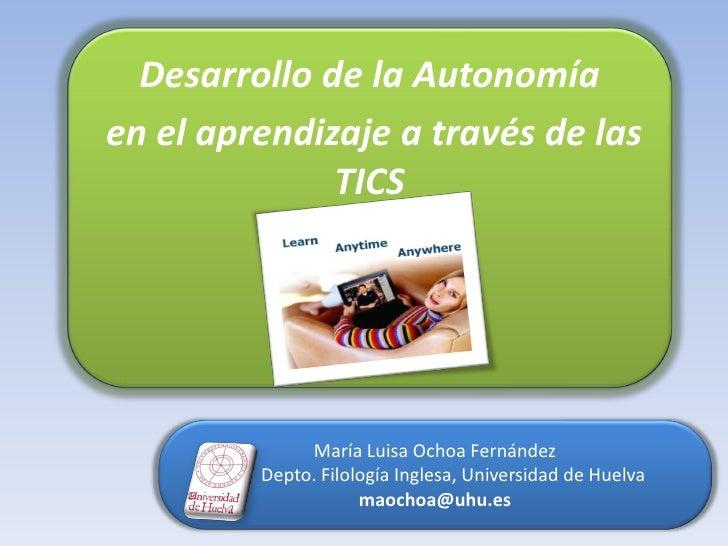 2. Desarrollo de la Autonomía<br /> en el aprendizaje a través de las TICS<br />María Luisa Ochoa Fernández<br />        D...