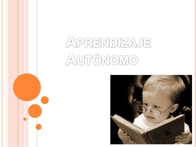 Aprendizaje Autónomo  Estudiantes trabajan por su cuenta  Responsabilidad  Dotar de recursos (herramientas)  para que lo p...