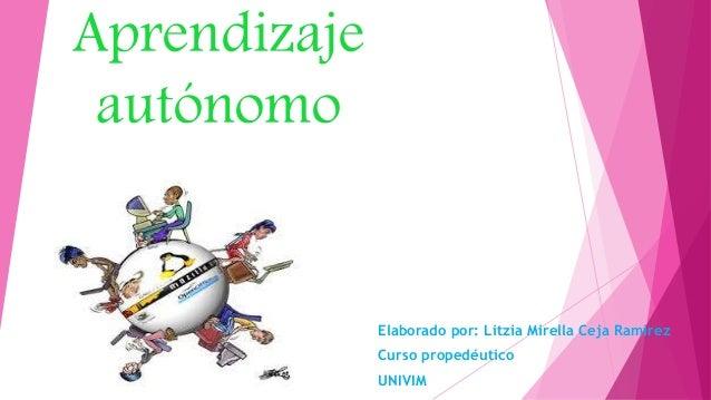 Aprendizaje autónomo Elaborado por: Litzia Mirella Ceja Ramírez Curso propedéutico UNIVIM