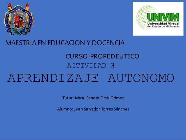 MAESTRIA EN EDUCACION Y DOCENCIA CURSO PROPEDEUTICO ACTIVIDAD 3 APRENDIZAJE AUTONOMO Tutor: Mtra. Sandra Ortiz Gómez Alumn...