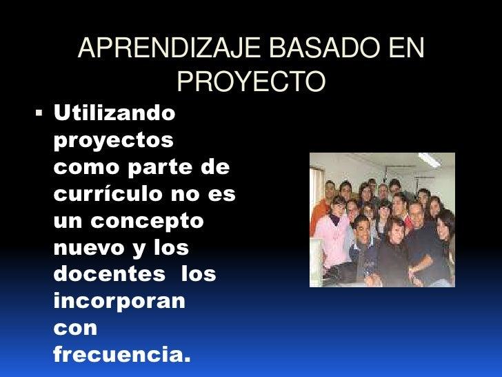 APRENDIZAJE BASADO EN PROYECTO <br />Utilizando proyectos como parte de currículo no es un concepto  nuevo y los docentes ...