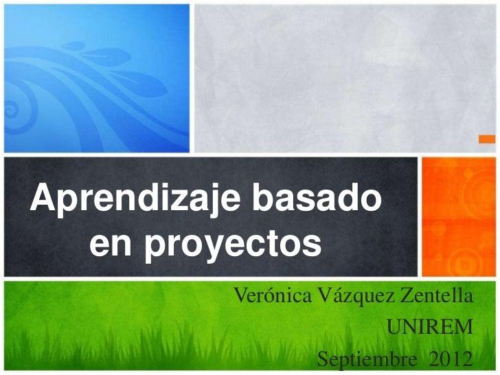 Aprendizaje basado   en proyectos          Verónica Vázquez Zentella                          UNIREM                   Sep...