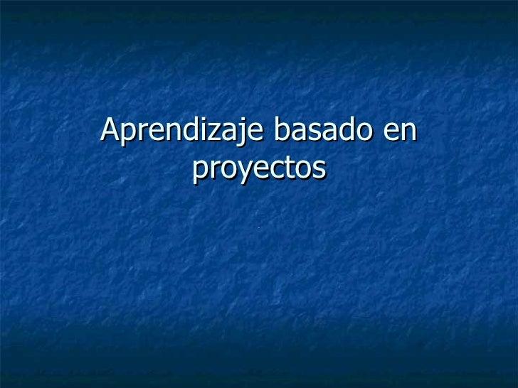 Aprendizaje basado en proyectos .