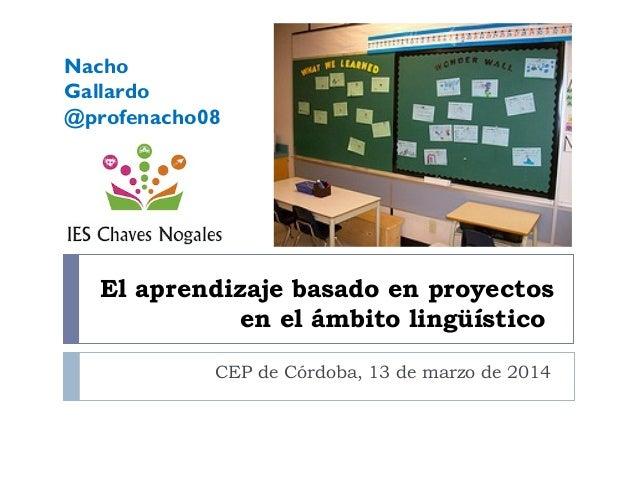 El aprendizaje basado en proyectos en el ámbito lingüístico CEP de Córdoba, 13 de marzo de 2014 Nacho Gallardo @profenacho...
