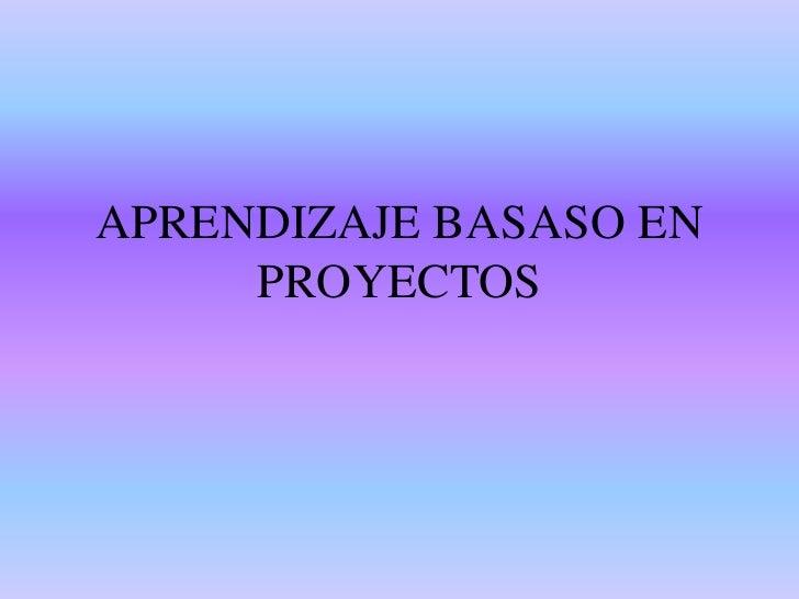 APRENDIZAJE BASASO EN PROYECTOS<br />