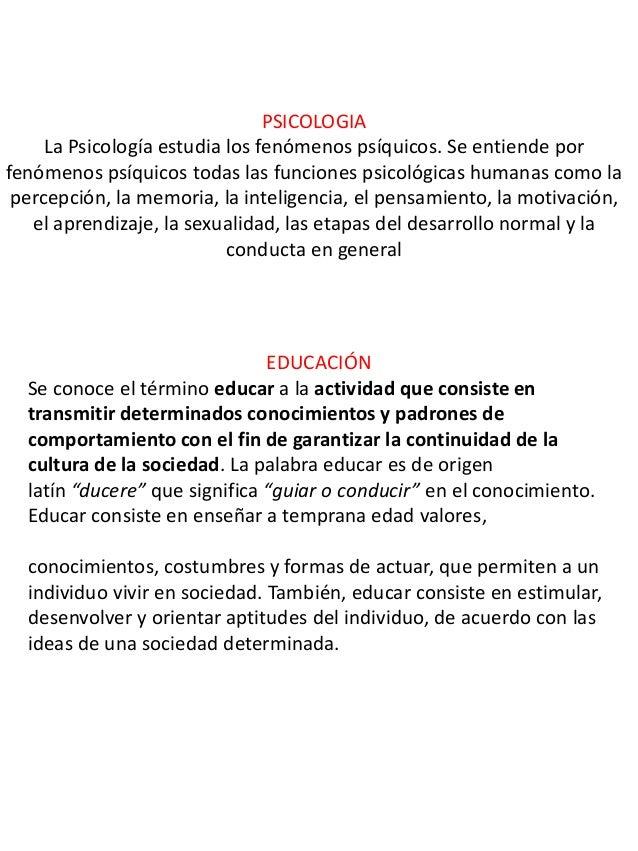 PSICOLOGIA La Psicología estudia los fenómenos psíquicos. Se entiende por fenómenos psíquicos todas las funciones psicológ...