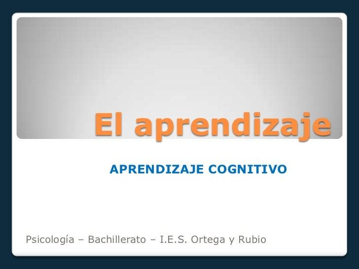 El aprendizaje                 APRENDIZAJE COGNITIVOPsicología – Bachillerato – I.E.S. Ortega y Rubio