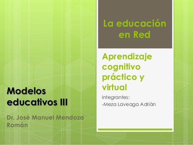 Aprendizaje cognitivo práctico y virtual Integrantes: -Meza Laveaga Adrián Modelos educativos III La educación en Red Dr. ...