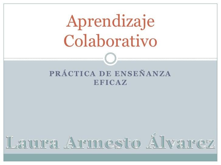 Práctica de enseñanza eficaz<br />Aprendizaje Colaborativo<br />Laura Armesto Álvarez<br />