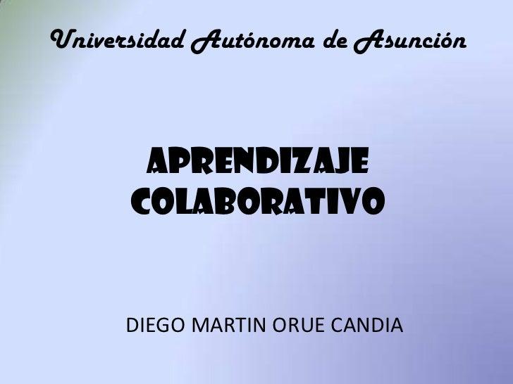 Universidad Autónoma de Asunción<br />aprendizaje<br />COLABORATIVO<br />DIEGO MARTIN ORUE CANDIA<br />