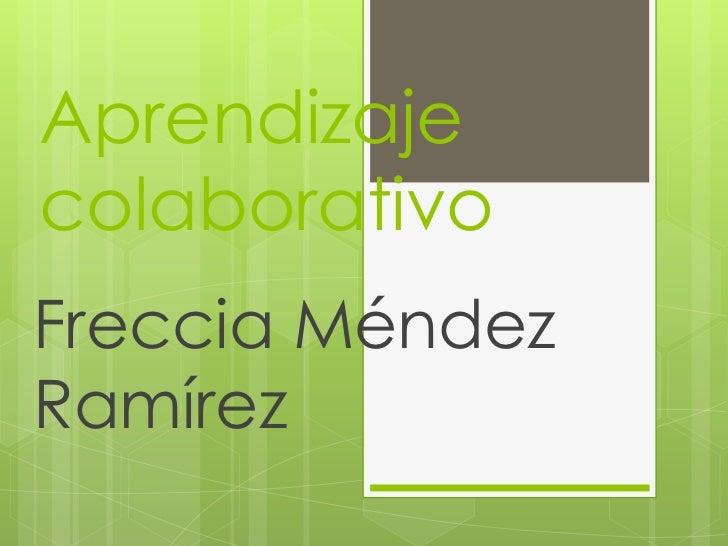 Aprendizaje colaborativo<br />Freccia Méndez Ramírez <br />