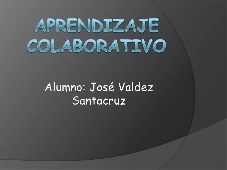 Aprendizaje Colaborativo<br />Alumno: José Valdez Santacruz<br />
