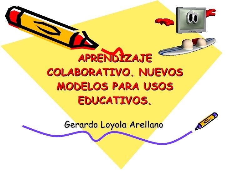 APRENDIZAJE COLABORATIVO. NUEVOS MODELOS PARA USOS EDUCATIVOS. Gerardo Loyola Arellano