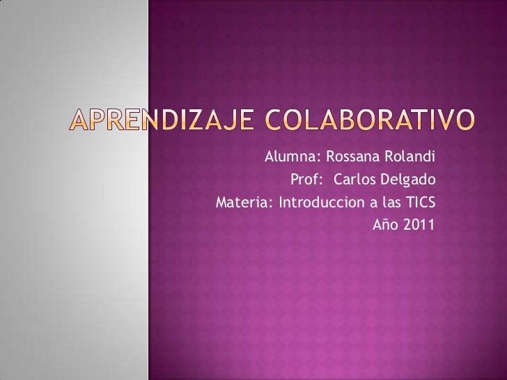 Alumna: Rossana Rolandi           Prof: Carlos DelgadoMateria: Introduccion a las TICS                       Año 2011