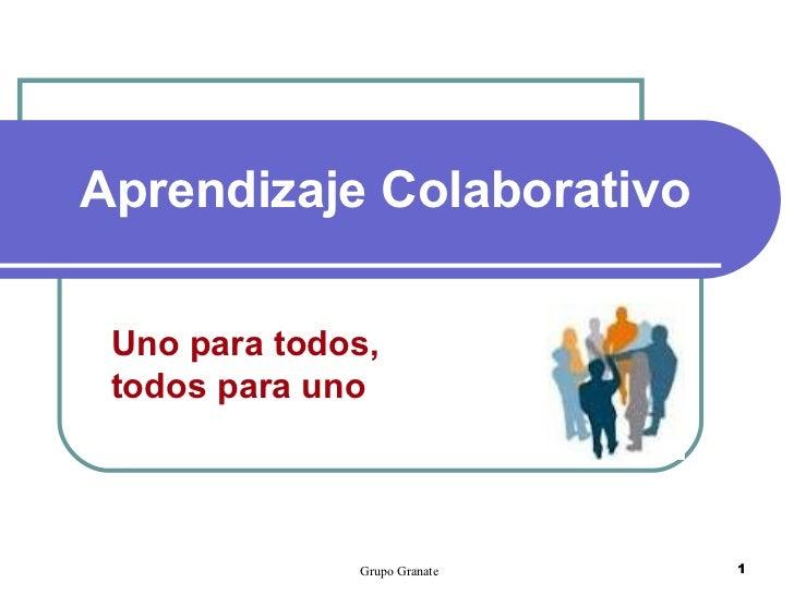 Aprendizaje Colaborativo Uno para todos, todos para uno              Grupo Granate   1