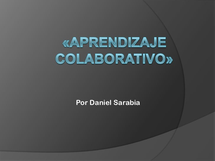 «Aprendizaje Colaborativo»<br />Por Daniel Sarabia<br />