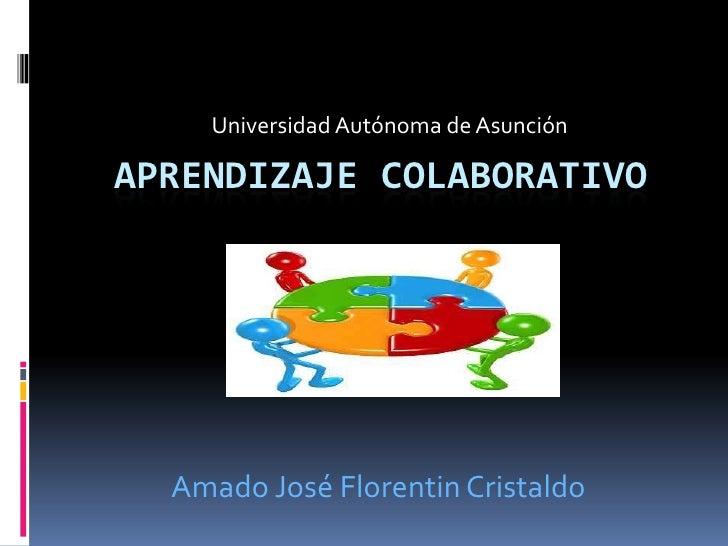 Universidad Autónoma de AsunciónAPRENDIZAJE COLABORATIVO  Amado José Florentin Cristaldo