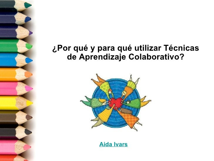 ¿Por qué y para qué utilizar Técnicas de Aprendizaje Colaborativo? Aida   Ivars