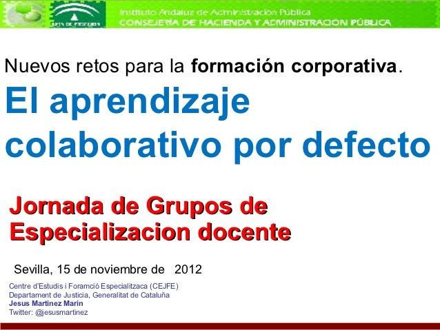 Nuevos retos para la formación corporativa.El aprendizajecolaborativo por defectoJornada de Grupos deEspecializacion docen...