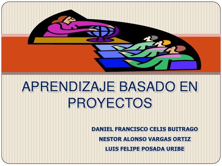 APRENDIZAJE BASADO EN PROYECTOS<br />DANIEL FRANCISCO CELIS BUITRAGO<br />NESTOR ALONSO VARGAS ORTIZ<br />LUIS FELIPE POSA...