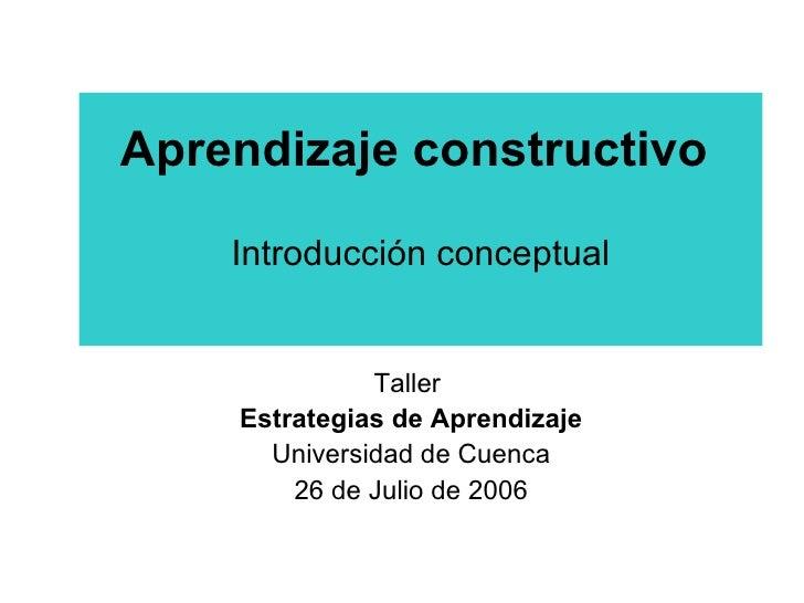 Aprendizaje constructivo   Introducción conceptual Taller  Estrategias de Aprendizaje Universidad de Cuenca 26 de Julio de...