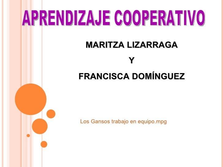APRENDIZAJE COOPERATIVO MARITZA LIZARRAGA Y FRANCISCA DOMÍNGUEZ Los Gansos trabajo en  equipo.mpg