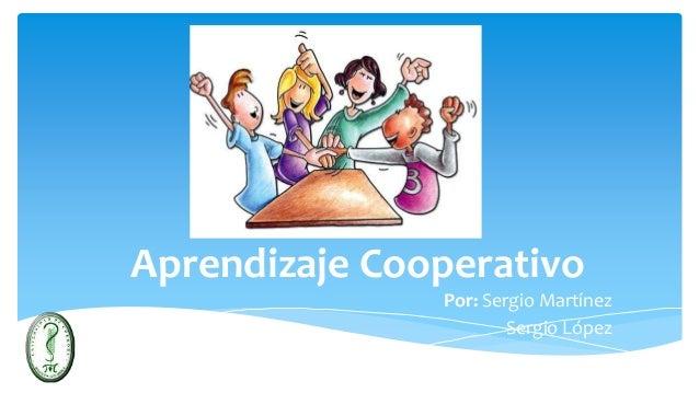 Aprendizaje Cooperativo Por: Sergio Martínez Sergio López